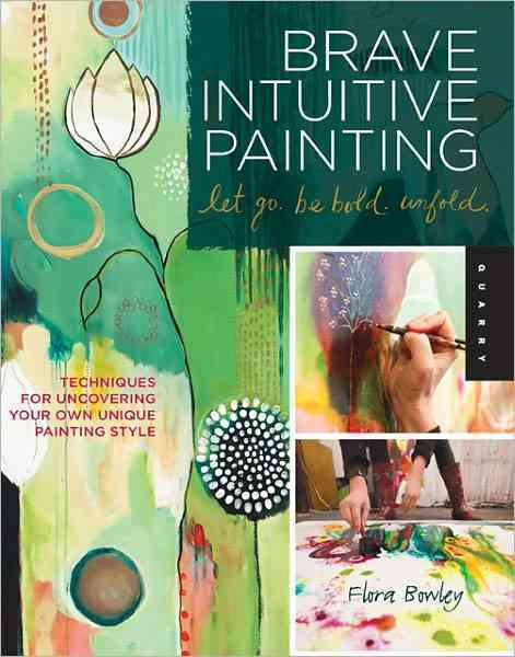 Brave Intuitive Painting - Let Go, Be Bold, Unfold! By Bowley, Flora S.